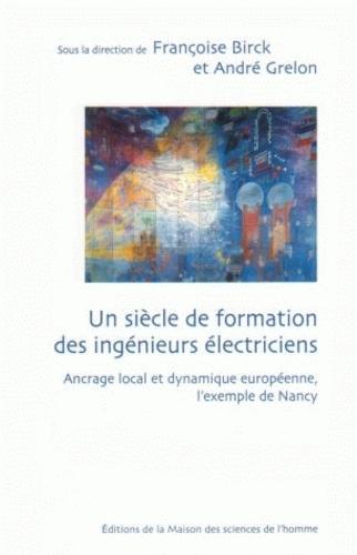 Françoise Birck et André Grelon - Un siècle de formation des ingénieurs électriciens - Ancrage local et dynamique européenne, l'exemple de Nancy.