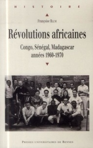 Françoise Blum - Révolutions africaines - Congo, Sénégal, Madagascar, années 1960-1970.