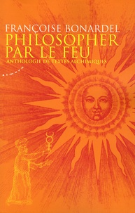 Philosopher par le feu- Anthologie de textes alchimiques - Françoise Bonardel |