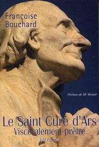 Françoise Bouchard - Le Saint Curé d'Ars - Viscéralement prêtre.