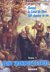 Françoise Bouchard - Saint François de Sales, Quand le coeur de Dieu fait chanter la vie - Tome 1, A l'école de l'amour.