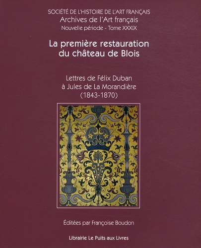 Françoise Boudon - La première restauration du château de Blois - Lettres de Félix Duban à Jules de La Morandière (1843-1870).