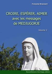 Françoise Breynaert - Croire, espérer, aimer avec les messages de Medjugorje - Volume 2.
