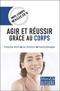 Françoise Brion et Luc Tonnerre - Agir et réussir grâce au corps.