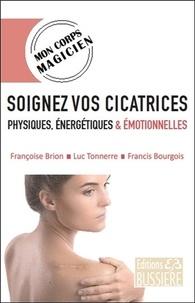 Françoise Brion et Francis Bourgois - Soignez vos cicatrices physiques, énergétiques & émotionnelles.