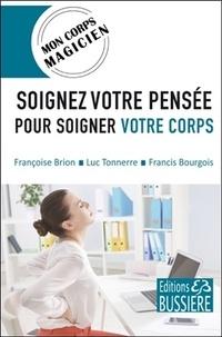 Françoise Brion et Luc Tonnerre - Soignez votre pensée pour soigner votre corps.