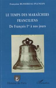 Françoise Bussereau-Plunian - Le temps des maraîchers franciliens de François 1er à nos jours.