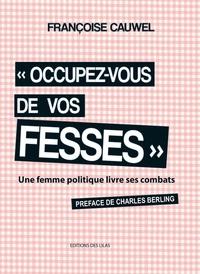 """Françoise Cauwel - """"Occupez-vous de vos fesses"""" une femme politique livre ses combats."""