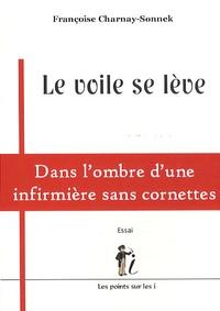 Françoise Charnay-Sonnek - Le voile se lève - Dans l'ombre d'une infirmière sans cornettes.