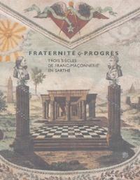 Françoise Chaserant et Ludovic Marcos - Fraternité & progrès - Trois siècles de franc-maçonnerie en Sarthe.