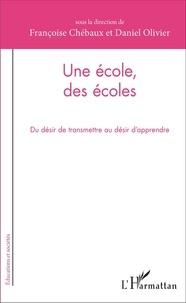 Françoise Chébaux et Daniel Olivier - Une école, des écoles - Du désir de transmettre au désir d'apprendre.