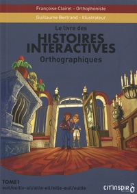 Françoise Clairet et Guillaume Bertrand - Histoires interactives orthographiques - Tome 1, Ouil/ouille-ail/aille-eil/eille-euil/euille.