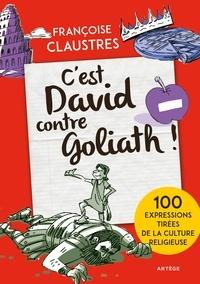 C'est David contre Goliath !- 100 expressions de la vie de tous les jours qui permettent de découvrir les épisodes de la Bible les plus connus, les principales fêtes religieuses et les grandes notions de la religion - Françoise Claustres |
