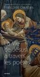 Françoise Claustres - La vie de Jésus à travers les poètes.
