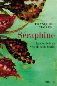 Françoise Cloarec - Séraphine - La vie rêvée de Séraphine de Senlis.