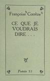 Françoise Corrèze et Jean Marcenac - Ce que je voudrais dire....