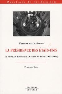 Françoise Coste - La présidence des Etats-Unis de Franklin Roosevelt à George W. Bush (1933-2006) - L'empire de l'exécutif.