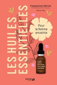 Françoise Couic Marinier et Rachel Frély - Les huiles essentielles pour la femme enceinte - Le guide complet pour traiter tous les mots du quotidien.
