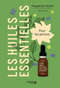 Françoise Couic Marinier et Rachel Frély - Les huiles essentielles pour les seniors - Le guide complet pour traiter tous les maux du quotidien.