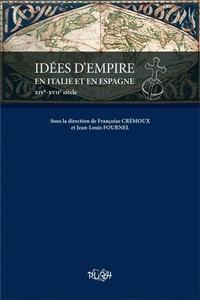 Françoise Crémoux et Jean-Louis Fournel - Idées d'empire en Italie et en Espagne (XIVe-XVIIe siècle).