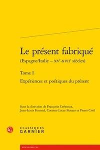 Françoise Crémoux et Jean-Louis Fournel - Le présent fabriqué (Espagne/Italie - XVe-XVIIe siècles) - Tome 1, Expériences et poétiques du présent.