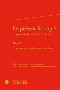 Françoise Crémoux et Jean-Louis Fournel - Le présent fabriqué (Espagne/Italie - XVe-XVIIe siècles) - Tome 1, Epériences et poétiques du présent.