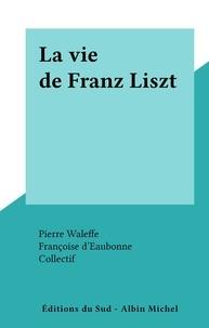 Françoise d'Eaubonne et Pierre Waleffe - La vie de Franz Liszt.