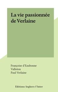 Françoise d' Eaubonne et  Valloton - La vie passionnée de Verlaine.