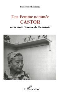 Françoise d' Eaubonne - Une femme nommée Castor - Mon amie Simone de Beauvoir.