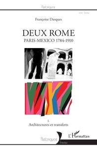 Françoise Dasques - Deux Rome, Paris-Mexico 1784-1910 - Tome 1, Architectures et transferts.
