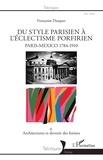 Françoise Dasques - Du style parisien à l'éclectisme porfirien, Paris-Mexico 1784-1910 - Tome 2, Architectures et devenir des formes.