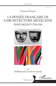 Françoise Dasques - La pensée française de l'architecture mexicaine, Paris-Mexico 1784-1910 - Tome 3, Architectures et univers mental.