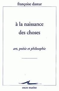Françoise Dastur - A la naissance des choses - Art, poésie et philosophie.