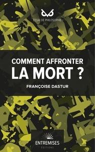 Françoise Dastur - Comment affronter la mort ?.