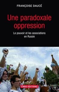Françoise Daucé - Une paradoxale oppression - Le pouvoir et les associations en Russie.