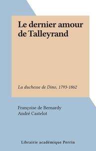 Françoise de Bernardy et André Castelot - Le dernier amour de Talleyrand - La duchesse de Dino, 1793-1862.