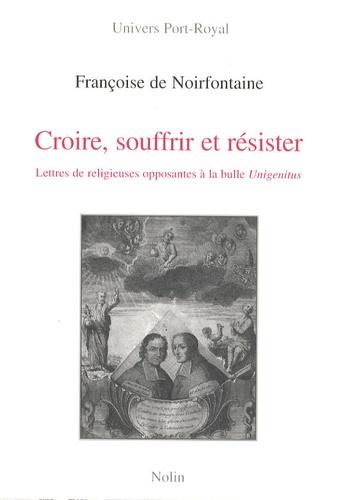 Françoise de Noirfontaine - Croire, souffrir et résister - Lettres de religieuses opposantes à la bulle Unigenitus adressées aux évêques Charles-Joachim Colbert de Croissy et Jean Soanen 1720-1740.