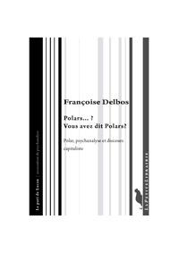 Françoise Delbos - Polars...? Vous avez dit Polars ? - Polar, psychanalyse et discours capitaliste.