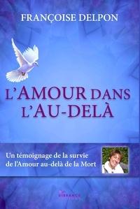 Françoise Delpon - L'amour dans l'au-delà - Un témoignage de la survie de l'amour au delà de la mort.