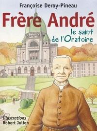 Françoise Deroy-Pineau - Frère André, le saint de l'Oratoire.