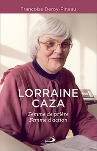 Françoise Deroy-Pineau - Lorraine Caza - Femme de prière, femme d'action.