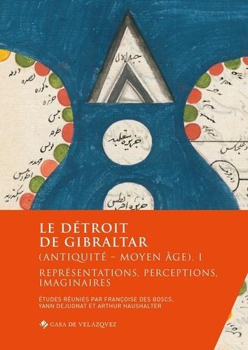Françoise Des Boscs et Yann Dejugnat - Le détroit de Gibraltar (Antiquité - Moyen Age) - Volume 1, Représentations, perceptions, imaginaires.