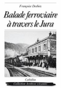 Françoise Desbiez - Balade ferroviaire à travers le Jura - Lons-le-Saunier, Clairvaux, Saint-Laurent-en-Grandvaux, Morez, Les Rousses, La Cure 1898-1958.