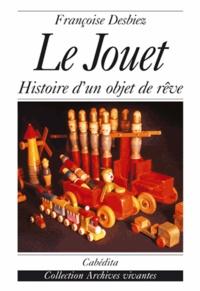 Françoise Desbiez - Le jouet - Histoire d'un objet de rêve.