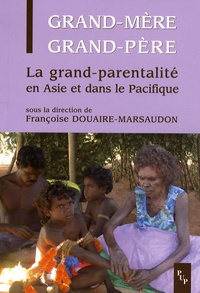 Françoise Douaire-Marsaudon et Alain Guillemin - Grand-mère, grand-père - La grand-parentalité en Asie et dans le Pacifique.