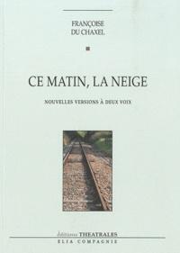 Françoise Du Chaxel - Ce matin, la neige - Nouvelles versions à deux voix.