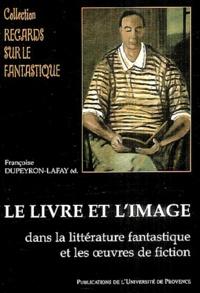Françoise Dupeyron-Lafay et  Collectif - Le livre et l'image dans la littérature fantastique et les oeuvres de fiction.