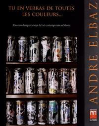 """Françoise Elbaz - André Elbaz - """"Tu en verras de toutes les couleurs..."""" Parcours d'un précurseur de l'art contemporain au Maroc."""