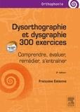 Françoise Estienne - Dysorthographie et dysgraphie - 300 exercices. Comprendre, évaluer, remédier, s'entraîner.