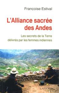 Françoise Estival - L'Alliance sacrée des Andes - Les secrets de la Terre délivrés par les femme Indiennes.